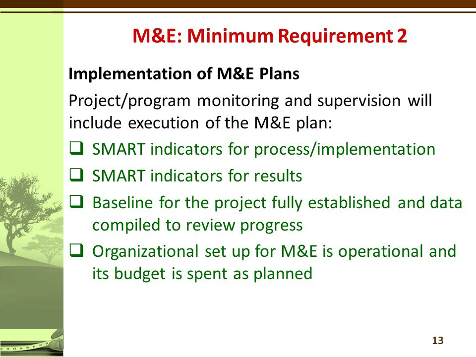 Implementation of M&E Plans Project/program monitoring and supervision will include execution of the M&E plan:  SMART indicators for process/implementation  SMART indicators for results  Baseline for the project fully established and data compiled to review progress  Organizational set up for M&E is operational and its budget is spent as planned 13