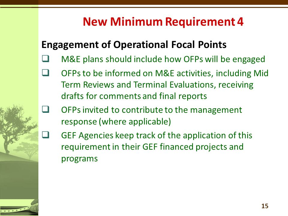 Engagement of Operational Focal Points  M&E plans should include how OFPs will be engaged  OFPs to be informed on M&E activities, including Mid Term Reviews and Terminal Evaluations, receiving drafts for comments and final reports  OFPs invited to contribute to the management response (where applicable)  GEF Agencies keep track of the application of this requirement in their GEF financed projects and programs 15