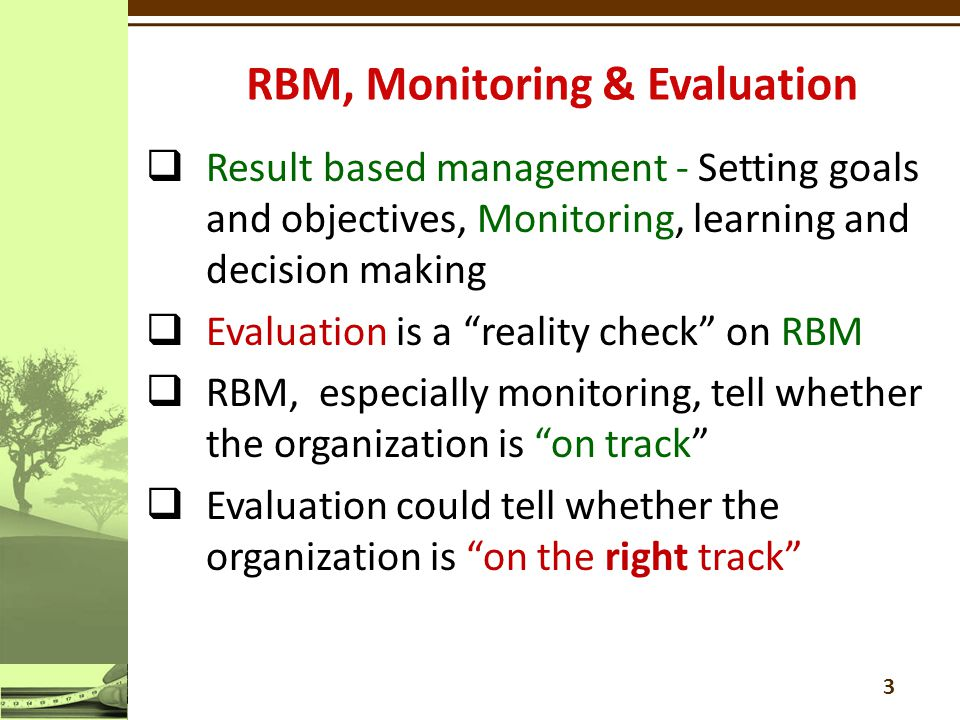 3  Result based management - Setting goals and objectives, Monitoring, learning and decision making  Evaluation is a reality check on RBM  RBM, especially monitoring, tell whether the organization is on track  Evaluation could tell whether the organization is on the right track