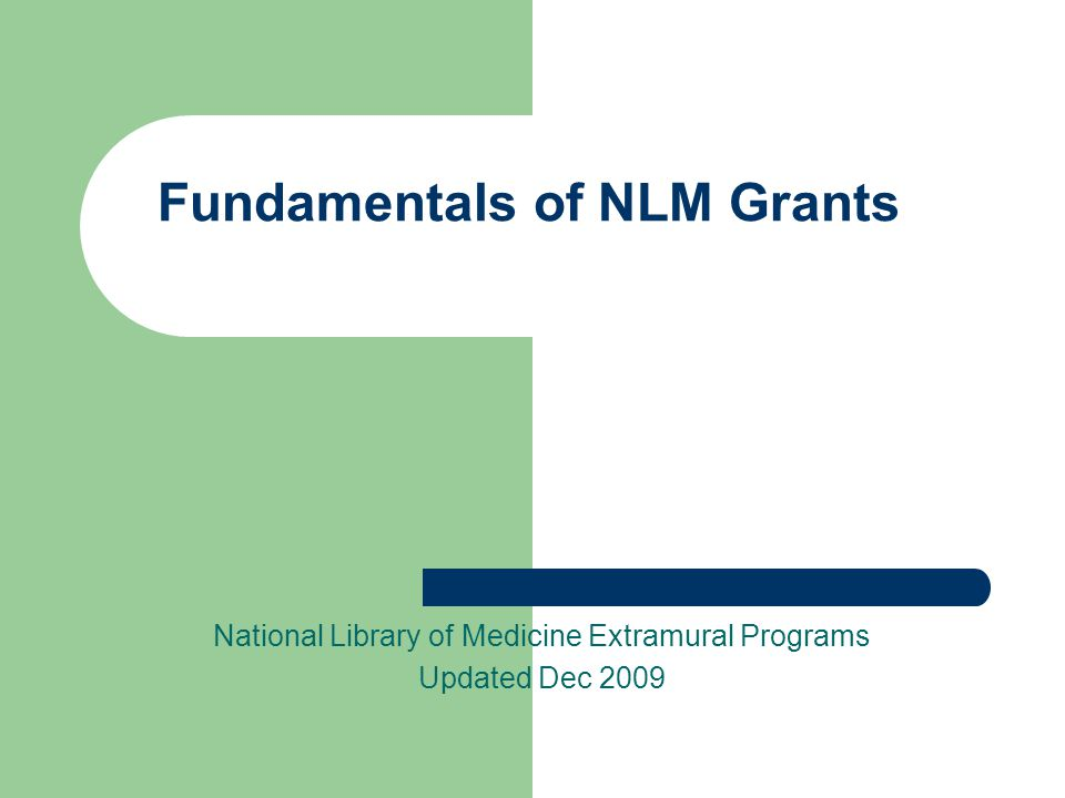 Fundamentals of NLM Grants National Library of Medicine Extramural Programs Updated Dec 2009