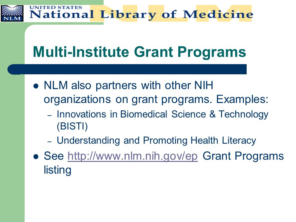 Multi-Institute Grant Programs NLM also partners with other NIH organizations on grant programs. Examples: – Innovations in Biomedical Science & Techn