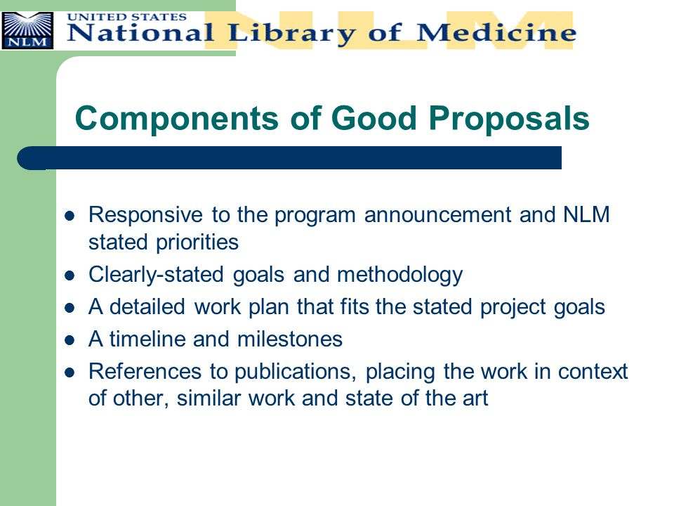 Components of Good Proposals Responsive to the program announcement and NLM stated priorities Clearly-stated goals and methodology A detailed work pla