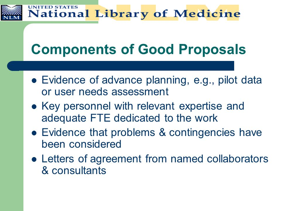 Components of Good Proposals Evidence of advance planning, e.g., pilot data or user needs assessment Key personnel with relevant expertise and adequat