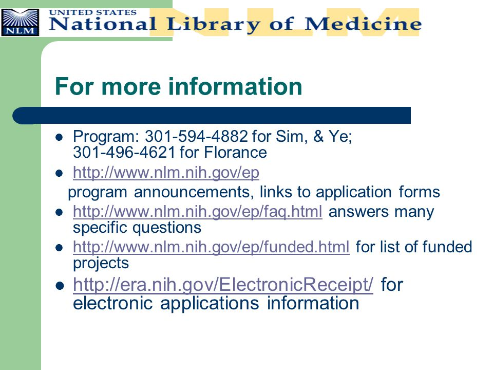 For more information Program: 301-594-4882 for Sim, & Ye; 301-496-4621 for Florance http://www.nlm.nih.gov/ep program announcements, links to application forms http://www.nlm.nih.gov/ep/faq.html answers many specific questions http://www.nlm.nih.gov/ep/faq.html http://www.nlm.nih.gov/ep/funded.html for list of funded projects http://www.nlm.nih.gov/ep/funded.html http://era.nih.gov/ElectronicReceipt/ for electronic applications information http://era.nih.gov/ElectronicReceipt/
