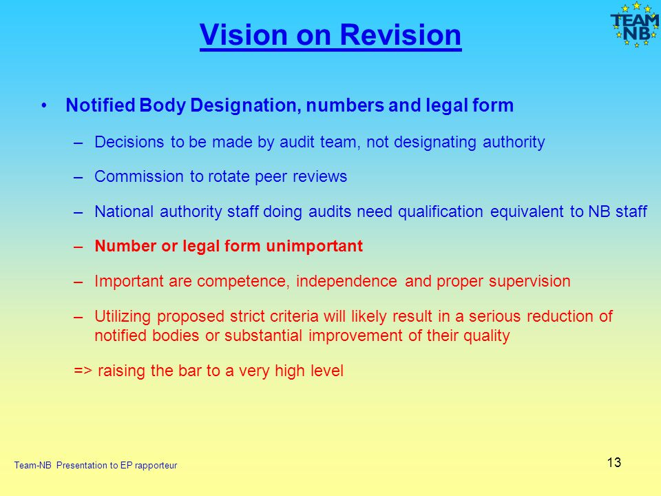 13 Vision on Revision Notified Body Designation, numbers and legal form –Decisions to be made by audit team, not designating authority –Commission to
