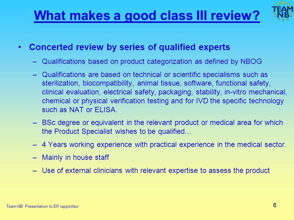 6 What makes a good class III review? Concerted review by series of qualified experts –Qualifications based on product categorization as defined by NB