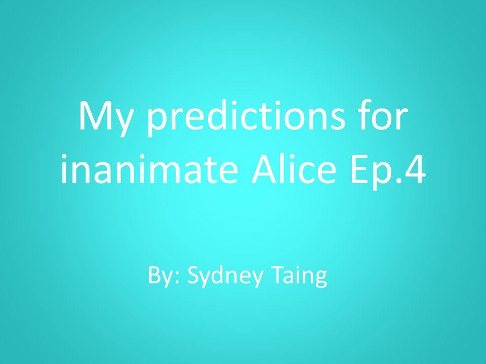 My predictions for inanimate Alice Ep.4 By: Sydney Taing