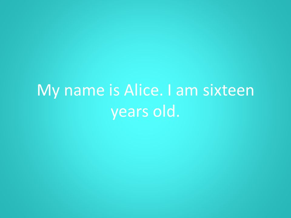 My name is Alice. I am sixteen years old.