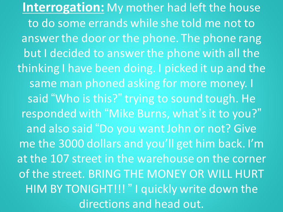Interrogation: My mother had left the house to do some errands while she told me not to answer the door or the phone.