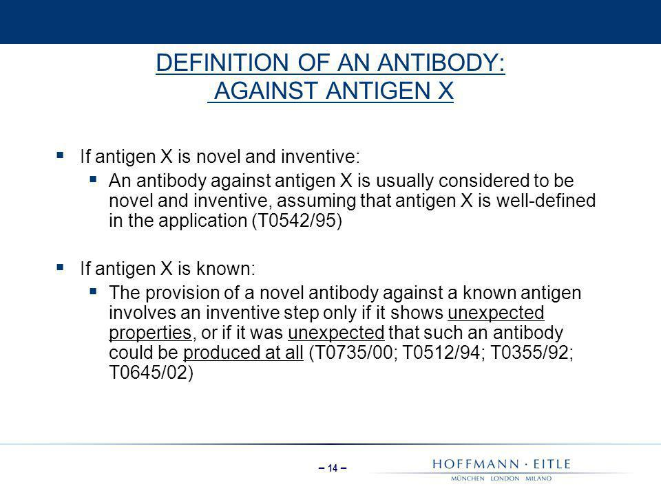 – 14 – DEFINITION OF AN ANTIBODY: AGAINST ANTIGEN X  If antigen X is novel and inventive:  An antibody against antigen X is usually considered to be