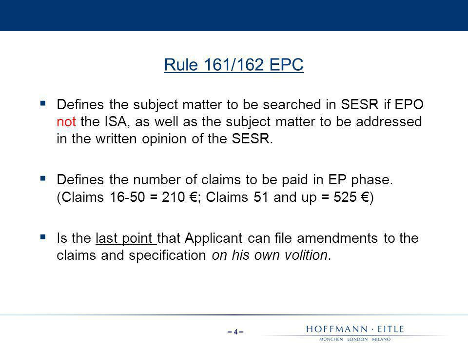 – 4 – Rule 161/162 EPC  Defines the subject matter to be searched in SESR if EPO not the ISA, as well as the subject matter to be addressed in the wr