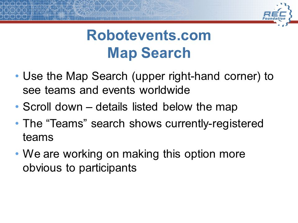 Robotevents.com Map Search Use the Map Search (upper right-hand corner) to see teams and events worldwide Scroll down – details listed below the map The Teams search shows currently-registered teams We are working on making this option more obvious to participants
