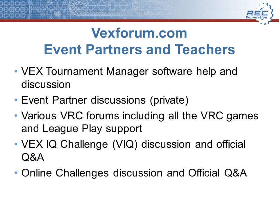 Vexforum.com Event Partners and Teachers VEX Tournament Manager software help and discussion Event Partner discussions (private) Various VRC forums including all the VRC games and League Play support VEX IQ Challenge (VIQ) discussion and official Q&A Online Challenges discussion and Official Q&A
