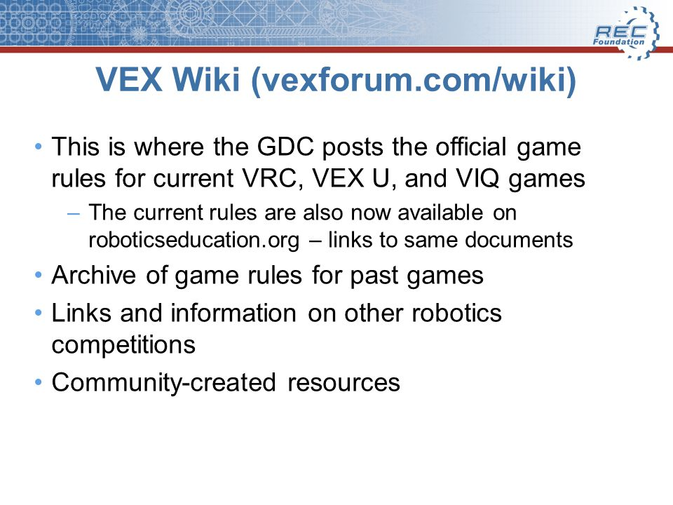 VEX Wiki (vexforum.com/wiki) This is where the GDC posts the official game rules for current VRC, VEX U, and VIQ games –The current rules are also now available on roboticseducation.org – links to same documents Archive of game rules for past games Links and information on other robotics competitions Community-created resources