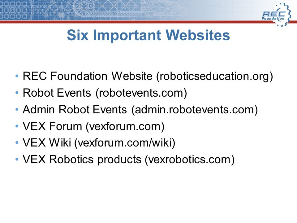 Six Important Websites REC Foundation Website (roboticseducation.org) Robot Events (robotevents.com) Admin Robot Events (admin.robotevents.com) VEX Forum (vexforum.com) VEX Wiki (vexforum.com/wiki) VEX Robotics products (vexrobotics.com)