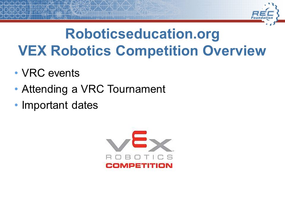 Roboticseducation.org VEX Robotics Competition Overview VRC events Attending a VRC Tournament Important dates