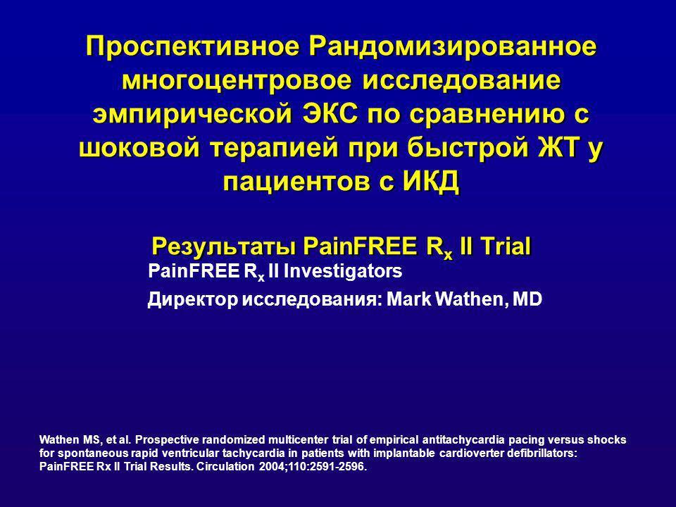 Проспективное Рандомизированное многоцентровое исследование эмпирической ЭКС по сравнению с шоковой терапией при быстрой ЖТ у пациентов с ИКД Результаты PainFREE R x II Trial PainFREE R x II Investigators Директор исследования: Mark Wathen, MD Wathen MS, et al.