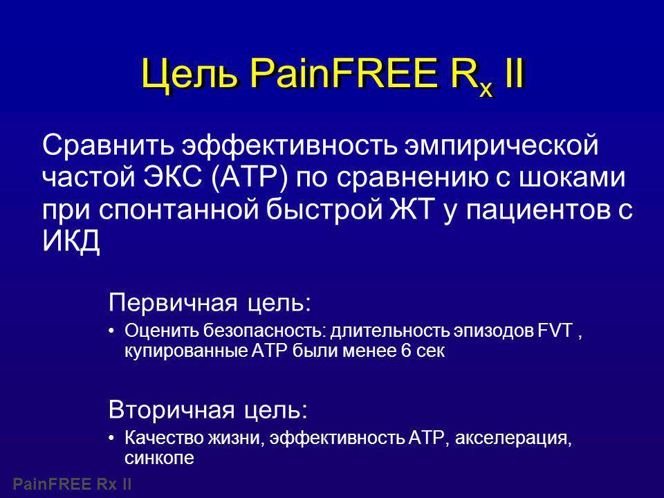 PainFREE Rx II Цель PainFREE R x II Сравнить эффективность эмпирической частой ЭКС (ATP) по сравнению с шоками при спонтанной быстрой ЖТ у пациентов с ИКД Первичная цель: Оценить безопасность: длительность эпизодов FVT, купированные АТР были менее 6 сек Вторичная цель: Качество жизни, эффективность ATP, акселерация, синкопе