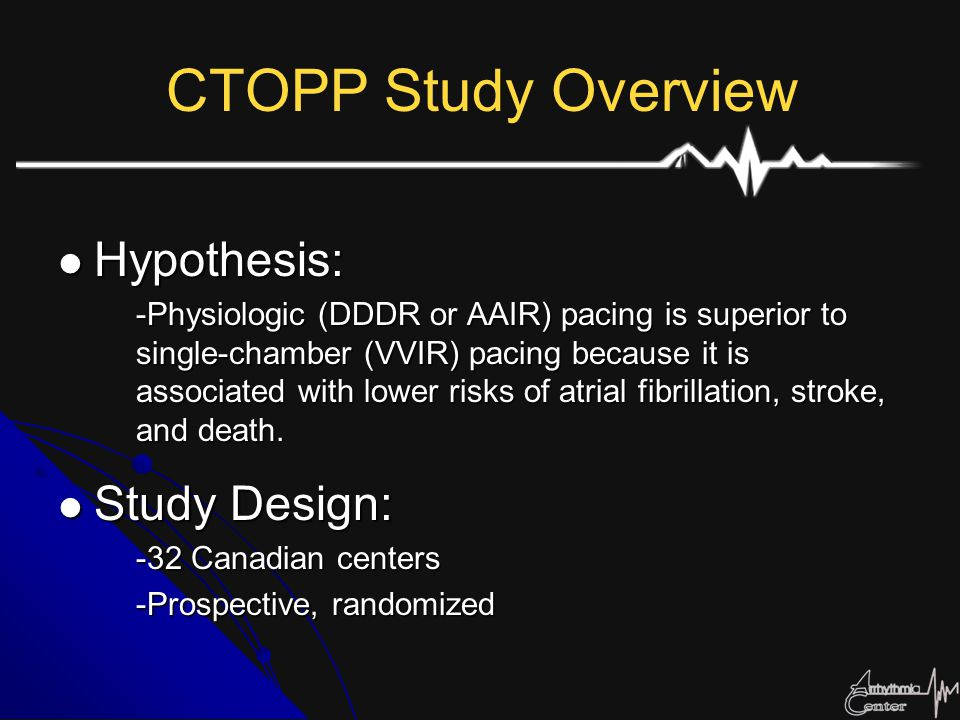 CTOPP Study Overview Hypothesis: Hypothesis: -Physiologic (DDDR or AAIR) pacing is superior to single-chamber (VVIR) pacing because it is associated w