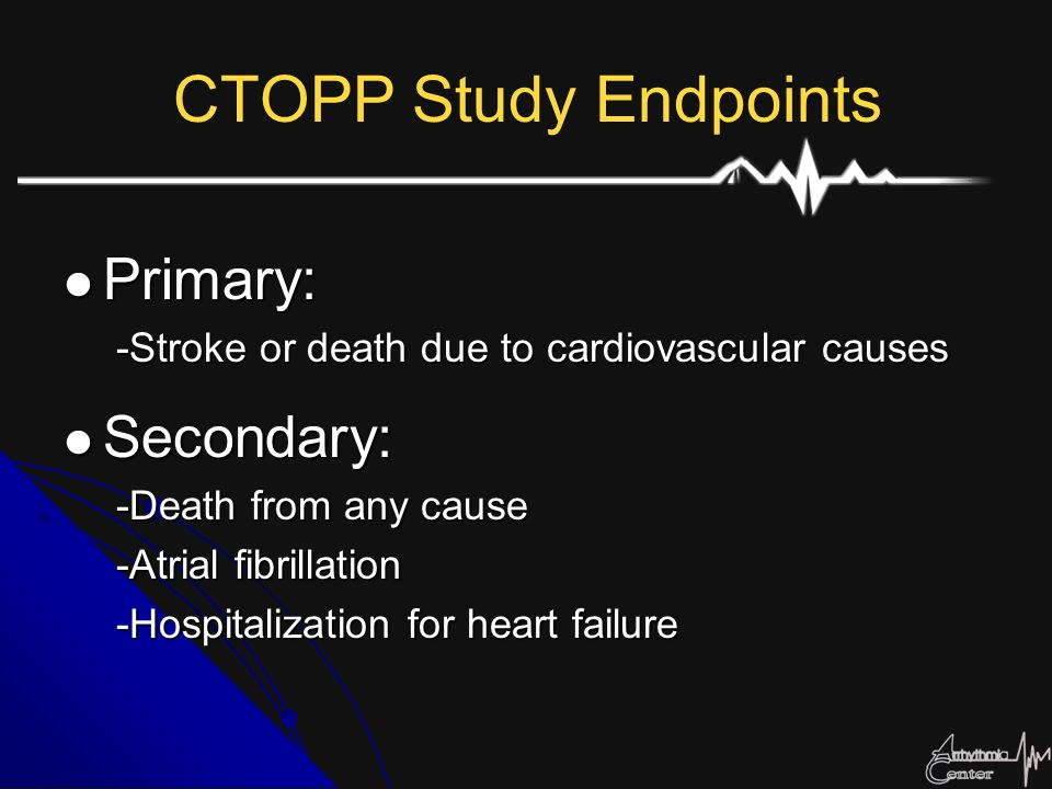 CTOPP Study Endpoints Primary: Primary: -Stroke or death due to cardiovascular causes Secondary: Secondary: -Death from any cause -Atrial fibrillation