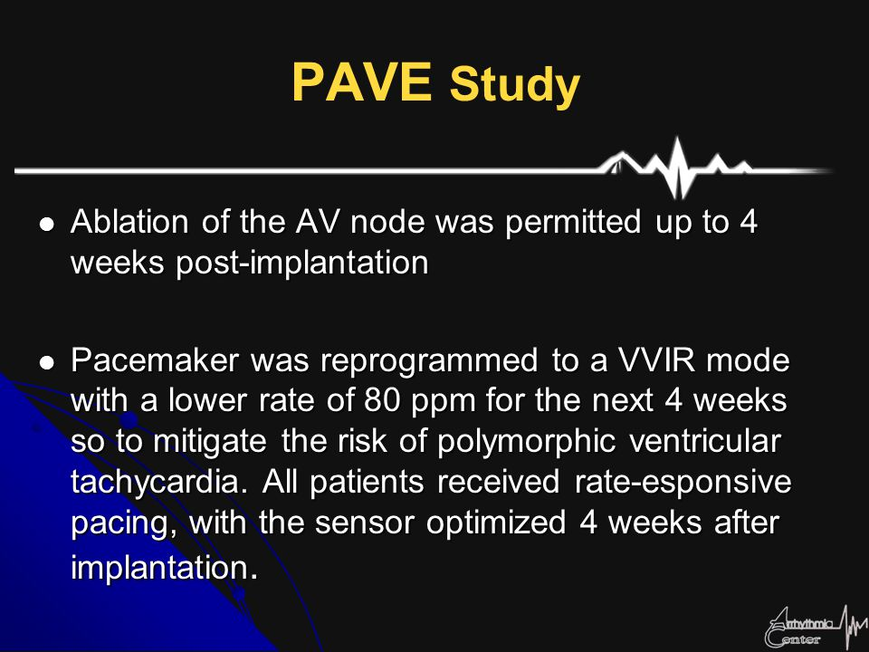 PAVE Study Ablation of the AV node was permitted up to 4 weeks post-implantation Ablation of the AV node was permitted up to 4 weeks post-implantation