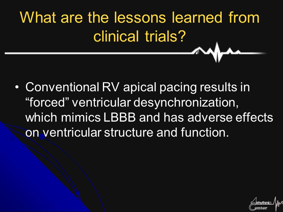 "What are the lessons learned from clinical trials? Conventional RV apical pacing results in ""forced"" ventricular desynchronization, which mimics LBBB"