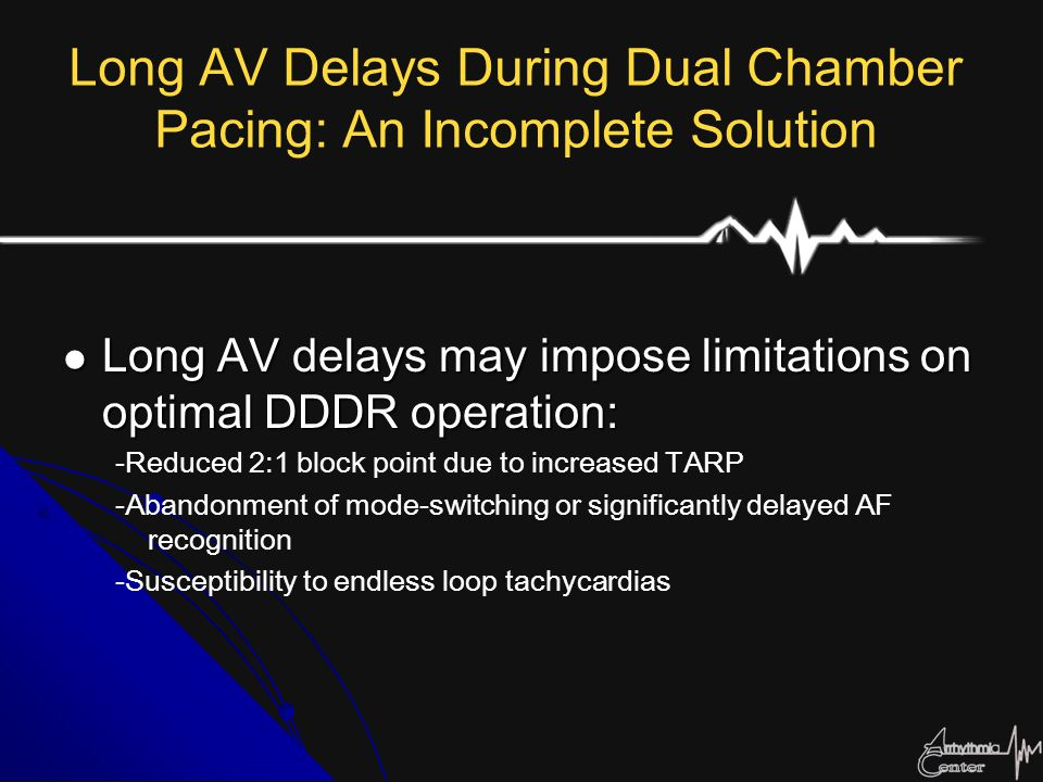 Long AV Delays During Dual Chamber Pacing: An Incomplete Solution Long AV delays may impose limitations on optimal DDDR operation: Long AV delays may