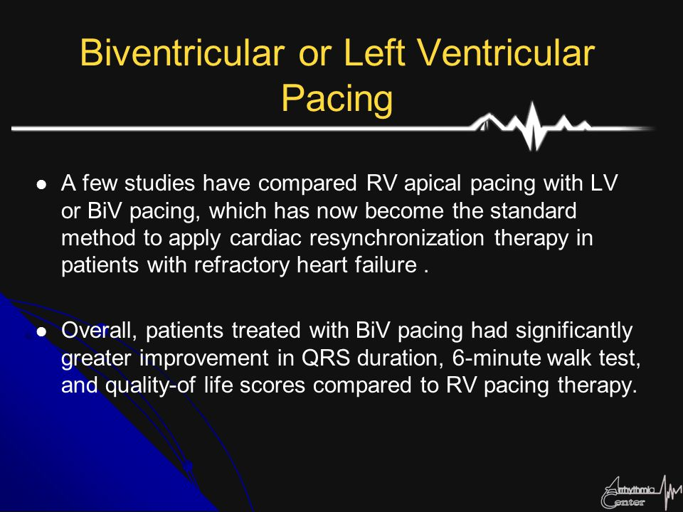 Biventricular or Left Ventricular Pacing A few studies have compared RV apical pacing with LV or BiV pacing, which has now become the standard method