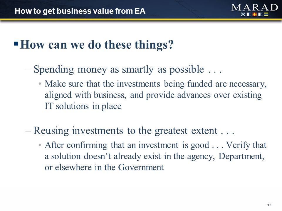15 How to get business value from EA  How can we do these things? –Spending money as smartly as possible... Make sure that the investments being fund
