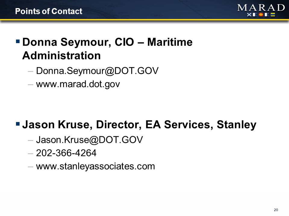 20 Points of Contact  Donna Seymour, CIO – Maritime Administration –Donna.Seymour@DOT.GOV –www.marad.dot.gov  Jason Kruse, Director, EA Services, Stanley –Jason.Kruse@DOT.GOV –202-366-4264 –www.stanleyassociates.com