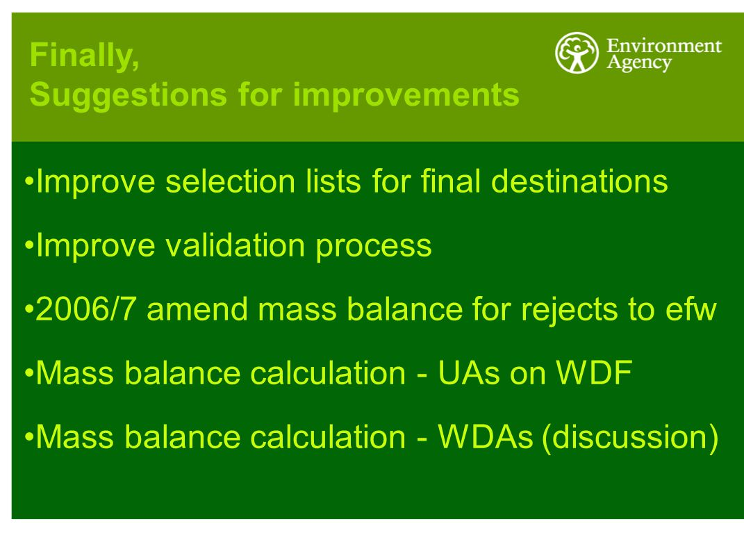 Improve selection lists for final destinations Improve validation process 2006/7 amend mass balance for rejects to efw Mass balance calculation - UAs on WDF Mass balance calculation - WDAs (discussion) Finally, Suggestions for improvements
