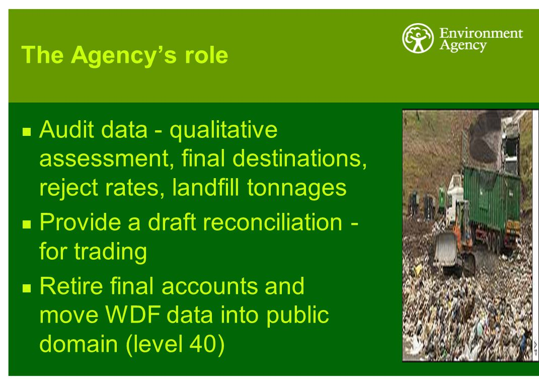 The Agency's role  Audit data - qualitative assessment, final destinations, reject rates, landfill tonnages  Provide a draft reconciliation - for trading  Retire final accounts and move WDF data into public domain (level 40)