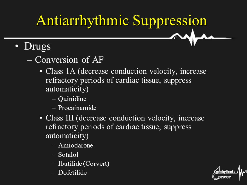 Antiarrhythmic Suppression Drugs –Conversion of AF Class 1A (decrease conduction velocity, increase refractory periods of cardiac tissue, suppress aut