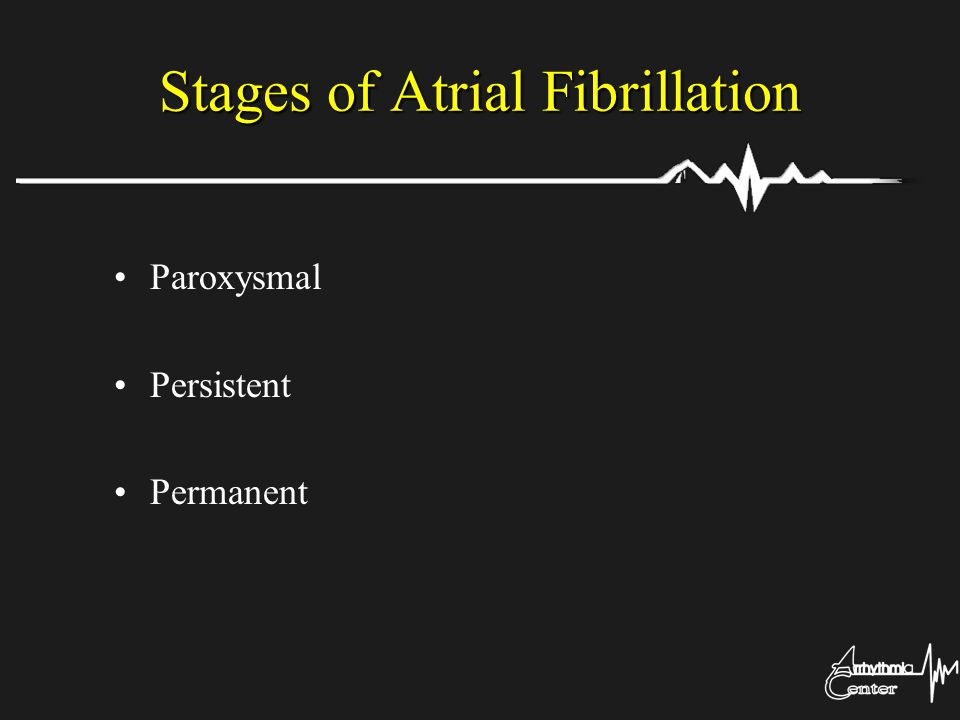 Stages of Atrial Fibrillation Paroxysmal Persistent Permanent