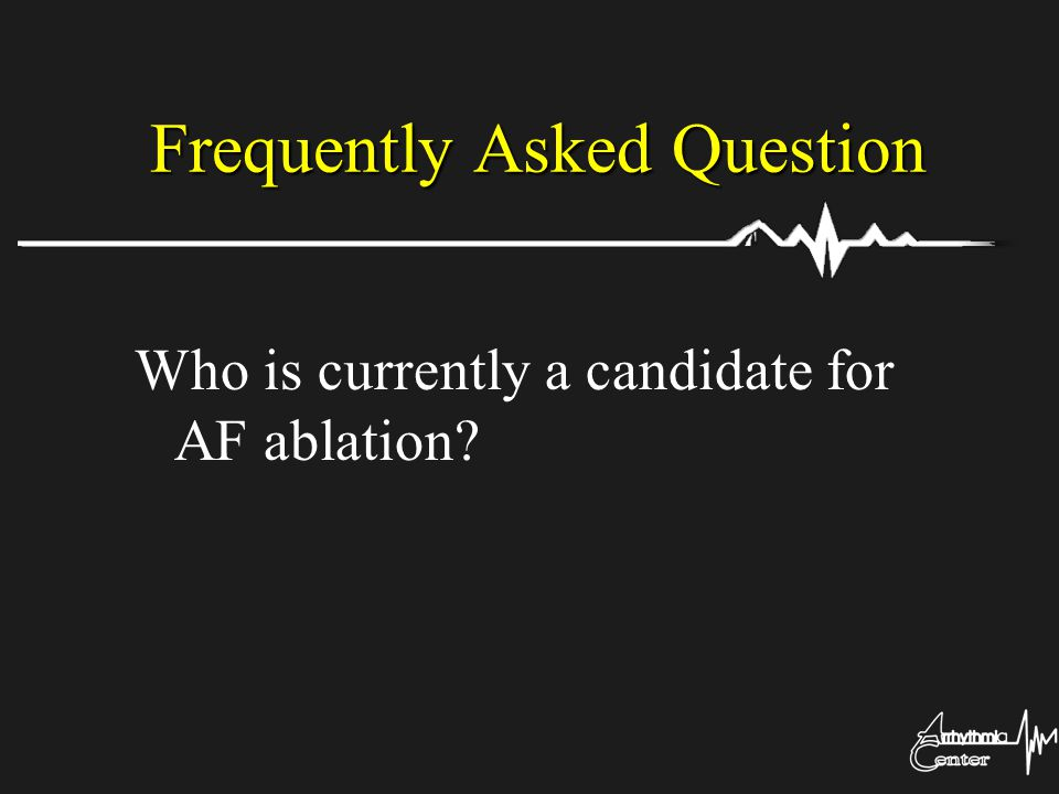 Frequently Asked Question Who is currently a candidate for AF ablation?