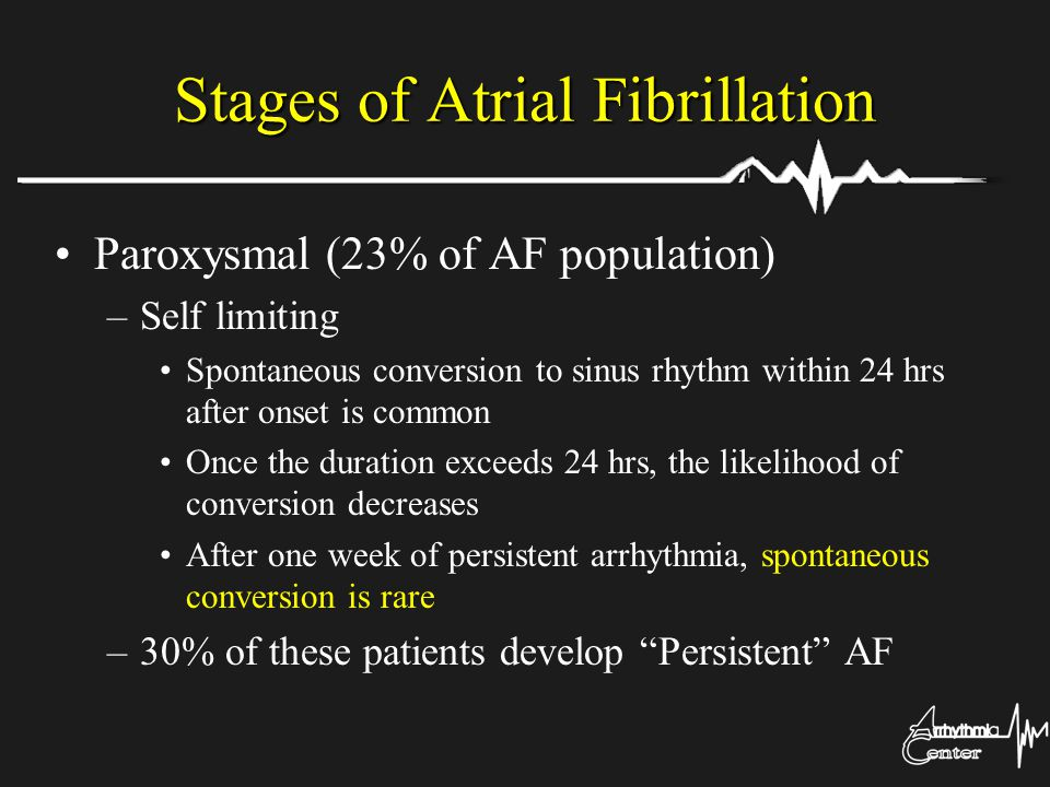 Stages of Atrial Fibrillation Paroxysmal (23% of AF population) –Self limiting Spontaneous conversion to sinus rhythm within 24 hrs after onset is com