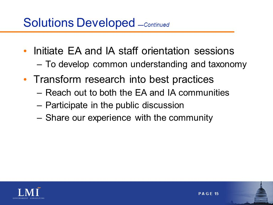P A G E 15 Solutions Developed —Continued Initiate EA and IA staff orientation sessions –To develop common understanding and taxonomy Transform research into best practices –Reach out to both the EA and IA communities –Participate in the public discussion –Share our experience with the community