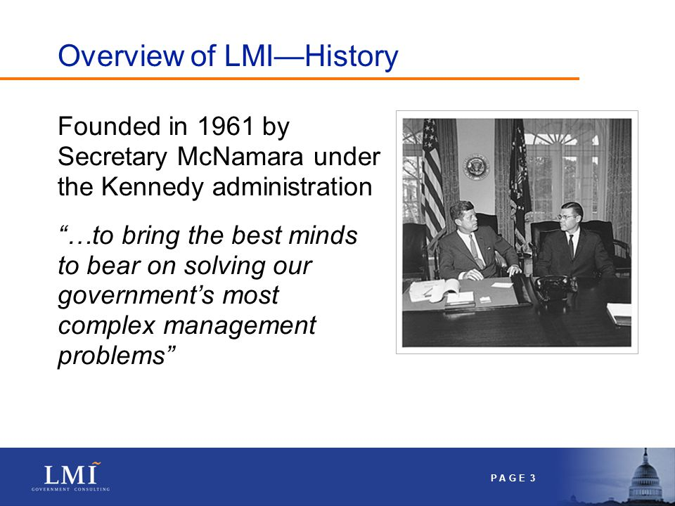 P A G E 3 Overview of LMI—History Founded in 1961 by Secretary McNamara under the Kennedy administration …to bring the best minds to bear on solving our government's most complex management problems
