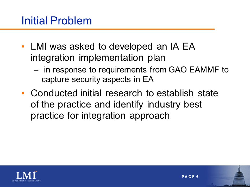P A G E 6 Initial Problem LMI was asked to developed an IA EA integration implementation plan – in response to requirements from GAO EAMMF to capture security aspects in EA Conducted initial research to establish state of the practice and identify industry best practice for integration approach