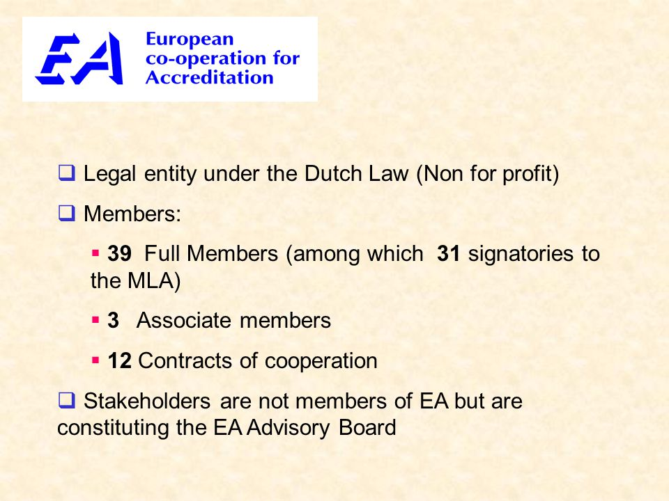  Legal entity under the Dutch Law (Non for profit)  Members:  39 Full Members (among which 31 signatories to the MLA)  3 Associate members  12 Contracts of cooperation  Stakeholders are not members of EA but are constituting the EA Advisory Board