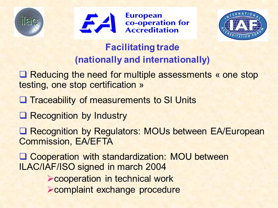Facilitating trade (nationally and internationally)  Reducing the need for multiple assessments « one stop testing, one stop certification »  Traceability of measurements to SI Units  Recognition by Industry  Recognition by Regulators: MOUs between EA/European Commission, EA/EFTA  Cooperation with standardization: MOU between ILAC/IAF/ISO signed in march 2004  cooperation in technical work  complaint exchange procedure