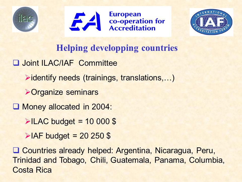  Joint ILAC/IAF Committee  identify needs (trainings, translations,…)  Organize seminars  Money allocated in 2004:  ILAC budget = 10 000 $  IAF budget = 20 250 $  Countries already helped: Argentina, Nicaragua, Peru, Trinidad and Tobago, Chili, Guatemala, Panama, Columbia, Costa Rica Helping developping countries