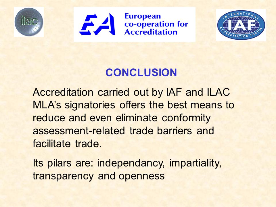 CONCLUSION Accreditation carried out by IAF and ILAC MLA's signatories offers the best means to reduce and even eliminate conformity assessment-related trade barriers and facilitate trade.