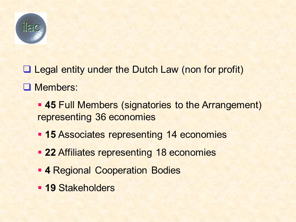  Legal entity under the Dutch Law (non for profit)  Members:  45 Full Members (signatories to the Arrangement) representing 36 economies  15 Associates representing 14 economies  22 Affiliates representing 18 economies  4 Regional Cooperation Bodies  19 Stakeholders