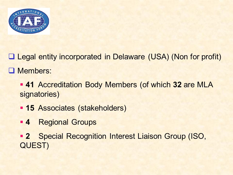  Legal entity incorporated in Delaware (USA) (Non for profit)  Members:  41 Accreditation Body Members (of which 32 are MLA signatories)  15 Associates (stakeholders)  4 Regional Groups  2 Special Recognition Interest Liaison Group (ISO, QUEST)