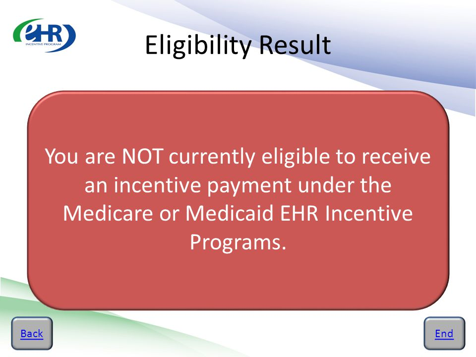 Eligibility Result BackEnd You are NOT currently eligible to receive an incentive payment under the Medicare or Medicaid EHR Incentive Programs.
