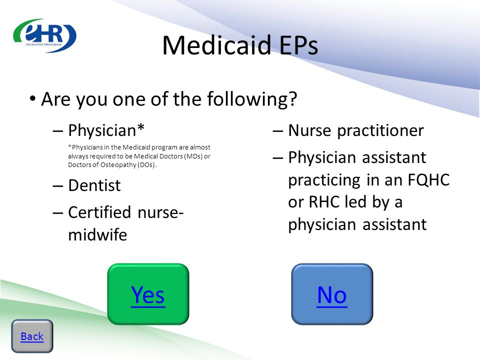 Medicaid EPs Are you one of the following? – Physician* *Physicians in the Medicaid program are almost always required to be Medical Doctors (MDs) or