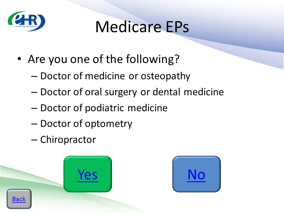 Medicare EPs Are you one of the following? – Doctor of medicine or osteopathy – Doctor of oral surgery or dental medicine – Doctor of podiatric medici