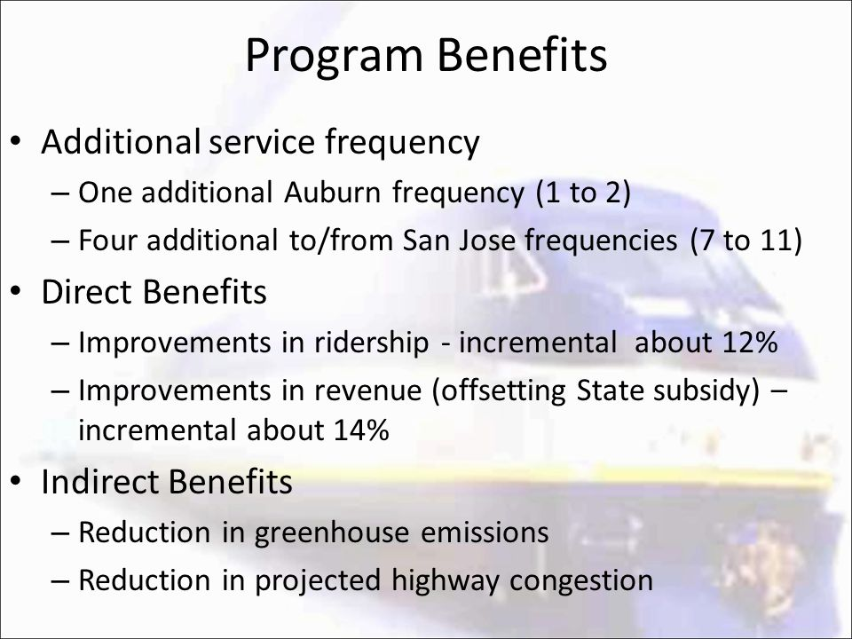 Program Benefits Additional service frequency – One additional Auburn frequency (1 to 2) – Four additional to/from San Jose frequencies (7 to 11) Dire