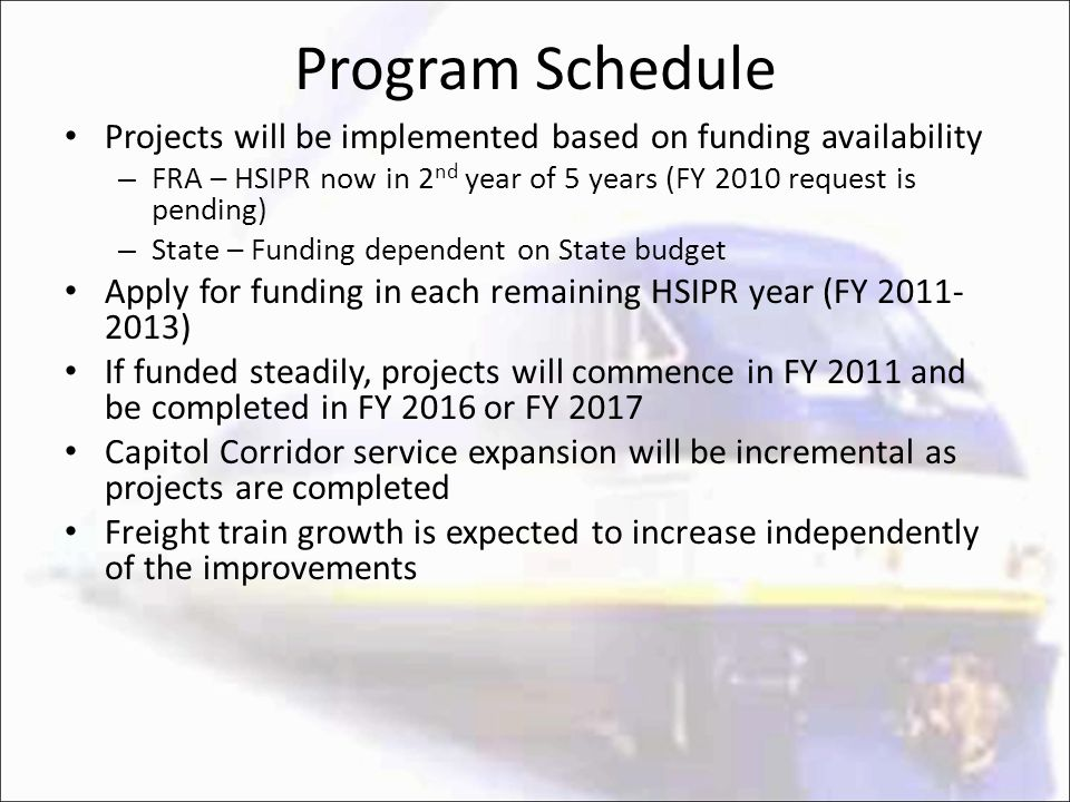 Program Schedule Projects will be implemented based on funding availability – FRA – HSIPR now in 2 nd year of 5 years (FY 2010 request is pending) – State – Funding dependent on State budget Apply for funding in each remaining HSIPR year (FY 2011- 2013) If funded steadily, projects will commence in FY 2011 and be completed in FY 2016 or FY 2017 Capitol Corridor service expansion will be incremental as projects are completed Freight train growth is expected to increase independently of the improvements